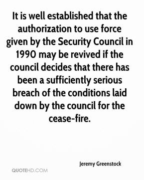 Jeremy Greenstock  - It is well established that the authorization to use force given by the Security Council in 1990 may be revived if the council decides that there has been a sufficiently serious breach of the conditions laid down by the council for the cease-fire.