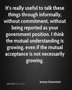 Jeremy Greenstock  - It's really useful to talk these things through informally, without commitment, without being reported as your government position. I think the mutual understanding is growing, even if the mutual acceptance is not necessarily growing.
