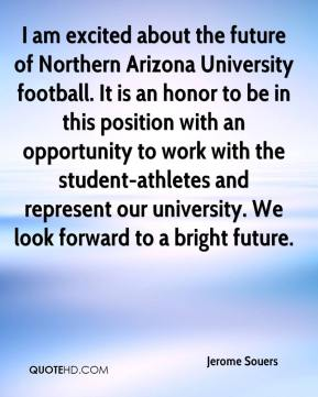 Jerome Souers  - I am excited about the future of Northern Arizona University football. It is an honor to be in this position with an opportunity to work with the student-athletes and represent our university. We look forward to a bright future.