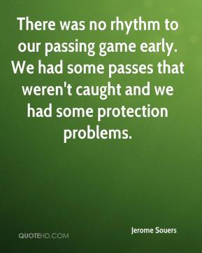 Jerome Souers  - There was no rhythm to our passing game early. We had some passes that weren't caught and we had some protection problems.