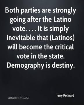 Jerry Polinard  - Both parties are strongly going after the Latino vote. . . . It is simply inevitable that (Latinos) will become the critical vote in the state. Demography is destiny.