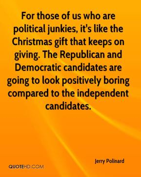 Jerry Polinard  - For those of us who are political junkies, it's like the Christmas gift that keeps on giving. The Republican and Democratic candidates are going to look positively boring compared to the independent candidates.