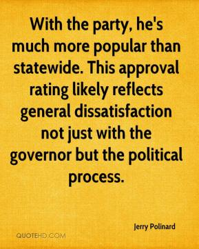 Jerry Polinard  - With the party, he's much more popular than statewide. This approval rating likely reflects general dissatisfaction not just with the governor but the political process.