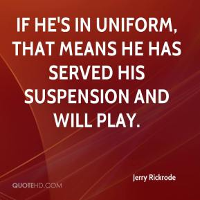 Jerry Rickrode  - If he's in uniform, that means he has served his suspension and will play.