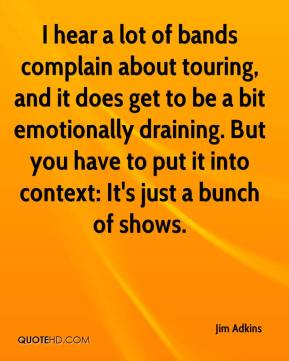 I hear a lot of bands complain about touring, and it does get to be a bit emotionally draining. But you have to put it into context: It's just a bunch of shows.