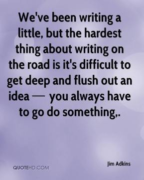 We've been writing a little, but the hardest thing about writing on the road is it's difficult to get deep and flush out an idea — you always have to go do something.
