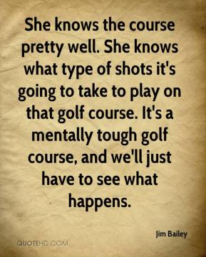 Jim Bailey  - She knows the course pretty well. She knows what type of shots it's going to take to play on that golf course. It's a mentally tough golf course, and we'll just have to see what happens.