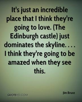 Jim Bruce  - It's just an incredible place that I think they're going to love. (The Edinburgh castle) just dominates the skyline. . . . I think they're going to be amazed when they see this.