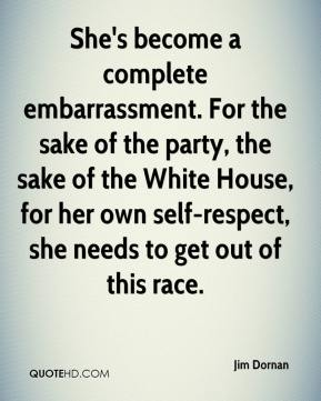 Jim Dornan  - She's become a complete embarrassment. For the sake of the party, the sake of the White House, for her own self-respect, she needs to get out of this race.