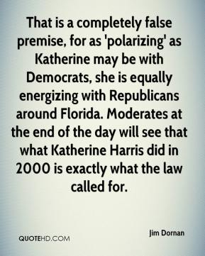 Jim Dornan  - That is a completely false premise, for as 'polarizing' as Katherine may be with Democrats, she is equally energizing with Republicans around Florida. Moderates at the end of the day will see that what Katherine Harris did in 2000 is exactly what the law called for.