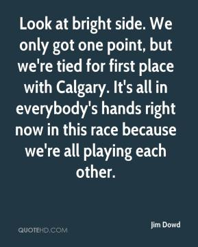 Jim Dowd  - Look at bright side. We only got one point, but we're tied for first place with Calgary. It's all in everybody's hands right now in this race because we're all playing each other.