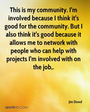 Jim Dowd  - This is my community. I'm involved because I think it's good for the community. But I also think it's good because it allows me to network with people who can help with projects I'm involved with on the job.