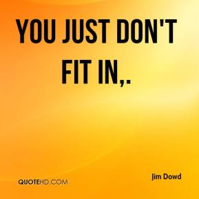 Jim Dowd  - You just don't fit in.