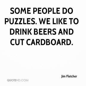 Jim Fletcher  - Some people do puzzles. We like to drink beers and cut cardboard.
