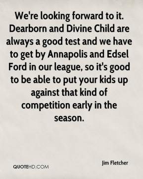 Jim Fletcher  - We're looking forward to it. Dearborn and Divine Child are always a good test and we have to get by Annapolis and Edsel Ford in our league, so it's good to be able to put your kids up against that kind of competition early in the season.