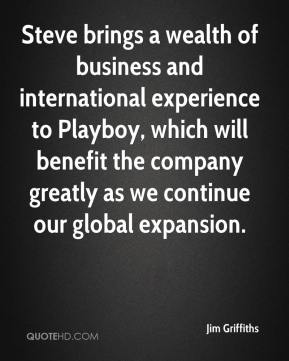 Jim Griffiths  - Steve brings a wealth of business and international experience to Playboy, which will benefit the company greatly as we continue our global expansion.