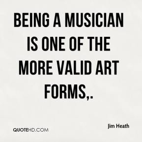 Jim Heath  - Being a musician is one of the more valid art forms.