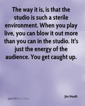 Jim Heath  - The way it is, is that the studio is such a sterile environment. When you play live, you can blow it out more than you can in the studio. It's just the energy of the audience. You get caught up.