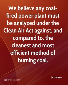 Jim Jensen  - We believe any coal-fired power plant must be analyzed under the Clean Air Act against, and compared to, the cleanest and most efficient method of burning coal.