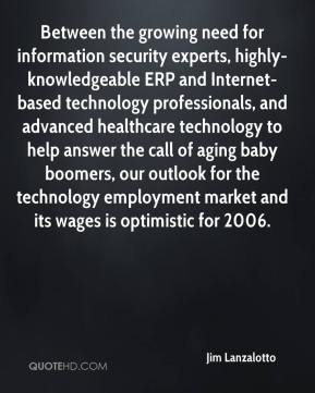 Jim Lanzalotto  - Between the growing need for information security experts, highly-knowledgeable ERP and Internet-based technology professionals, and advanced healthcare technology to help answer the call of aging baby boomers, our outlook for the technology employment market and its wages is optimistic for 2006.