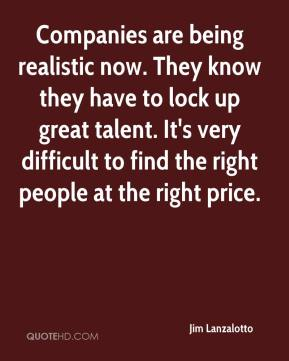 Jim Lanzalotto  - Companies are being realistic now. They know they have to lock up great talent. It's very difficult to find the right people at the right price.