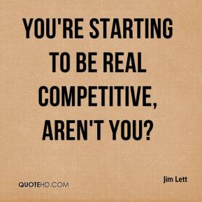 Jim Lett  - You're starting to be real competitive, aren't you?