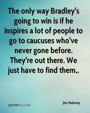 The only way Bradley's going to win is if he inspires a lot of people to go to caucuses who've never gone before. They're out there. We just have to find them.