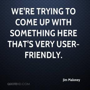 Jim Maloney  - We're trying to come up with something here that's very user-friendly.