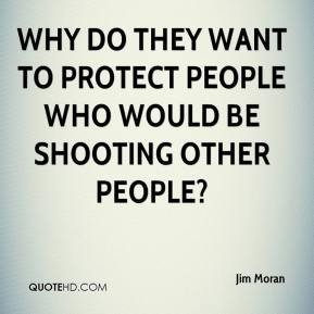Jim Moran  - Why do they want to protect people who would be shooting other people?