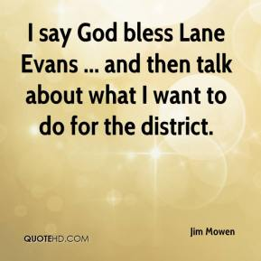 Jim Mowen  - I say God bless Lane Evans ... and then talk about what I want to do for the district.