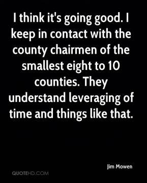 Jim Mowen  - I think it's going good. I keep in contact with the county chairmen of the smallest eight to 10 counties. They understand leveraging of time and things like that.