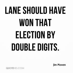Jim Mowen  - Lane should have won that election by double digits.