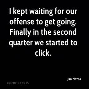 Jim Nazos  - I kept waiting for our offense to get going. Finally in the second quarter we started to click.