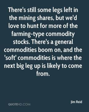 Jim Reid  - There's still some legs left in the mining shares, but we'd love to hunt for more of the farming-type commodity stocks. There's a general commodities boom on, and the 'soft' commodities is where the next big leg up is likely to come from.