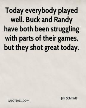 Jim Schmidt  - Today everybody played well. Buck and Randy have both been struggling with parts of their games, but they shot great today.