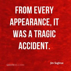 Jim Sughrue  - From every appearance, it was a tragic accident.