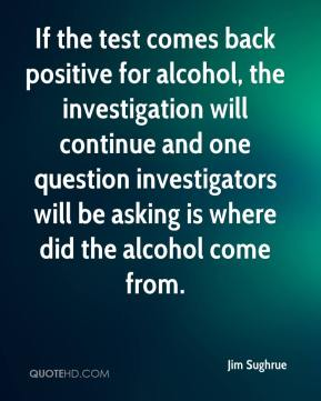 Jim Sughrue  - If the test comes back positive for alcohol, the investigation will continue and one question investigators will be asking is where did the alcohol come from.