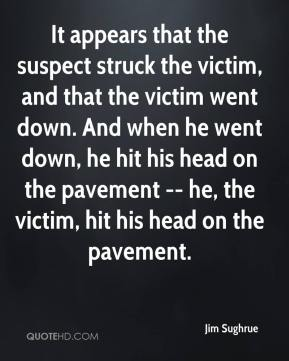 Jim Sughrue  - It appears that the suspect struck the victim, and that the victim went down. And when he went down, he hit his head on the pavement -- he, the victim, hit his head on the pavement.