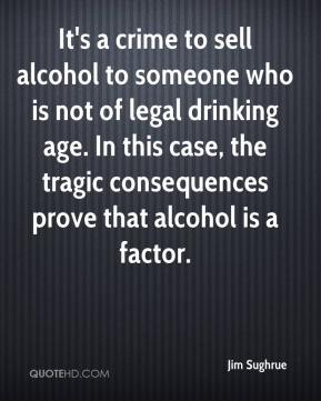 Jim Sughrue  - It's a crime to sell alcohol to someone who is not of legal drinking age. In this case, the tragic consequences prove that alcohol is a factor.