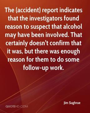 Jim Sughrue  - The (accident) report indicates that the investigators found reason to suspect that alcohol may have been involved. That certainly doesn't confirm that it was, but there was enough reason for them to do some follow-up work.