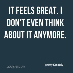 Jimmy Kennedy  - It feels great. I don't even think about it anymore.