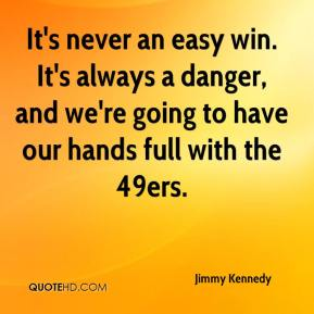 It's never an easy win. It's always a danger, and we're going to have our hands full with the 49ers.