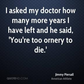 I asked my doctor how many more years I have left and he said, 'You're too ornery to die.'