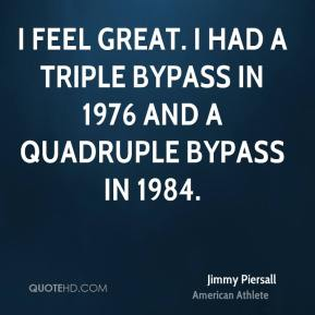 I feel great. I had a triple bypass in 1976 and a quadruple bypass in 1984.