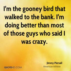 I'm the gooney bird that walked to the bank. I'm doing better than most of those guys who said I was crazy.