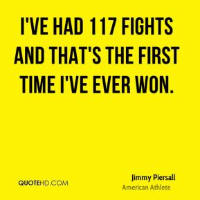 I've had 117 fights and that's the first time I've ever won.