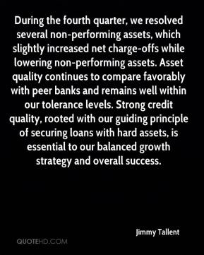 Jimmy Tallent  - During the fourth quarter, we resolved several non-performing assets, which slightly increased net charge-offs while lowering non-performing assets. Asset quality continues to compare favorably with peer banks and remains well within our tolerance levels. Strong credit quality, rooted with our guiding principle of securing loans with hard assets, is essential to our balanced growth strategy and overall success.