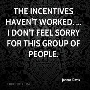 Joanne Davis  - The incentives haven't worked. ... I don't feel sorry for this group of people.