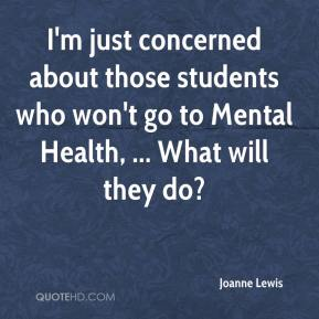 I'm just concerned about those students who won't go to Mental Health, ... What will they do?