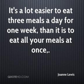Joanne Lewis  - It's a lot easier to eat three meals a day for one week, than it is to eat all your meals at once.
